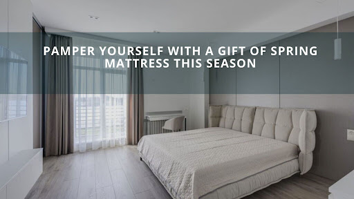 Pamper Yourself with a Gift of Spring Mattress this Season